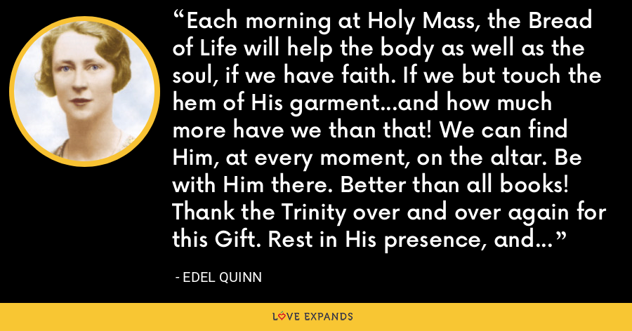 Each morning at Holy Mass, the Bread of Life will help the body as well as the soul, if we have faith. If we but touch the hem of His garment...and how much more have we than that! We can find Him, at every moment, on the altar. Be with Him there. Better than all books! Thank the Trinity over and over again for this Gift. Rest in His presence, and my guardian angel will adore Him for me.  Silence. - Edel Quinn