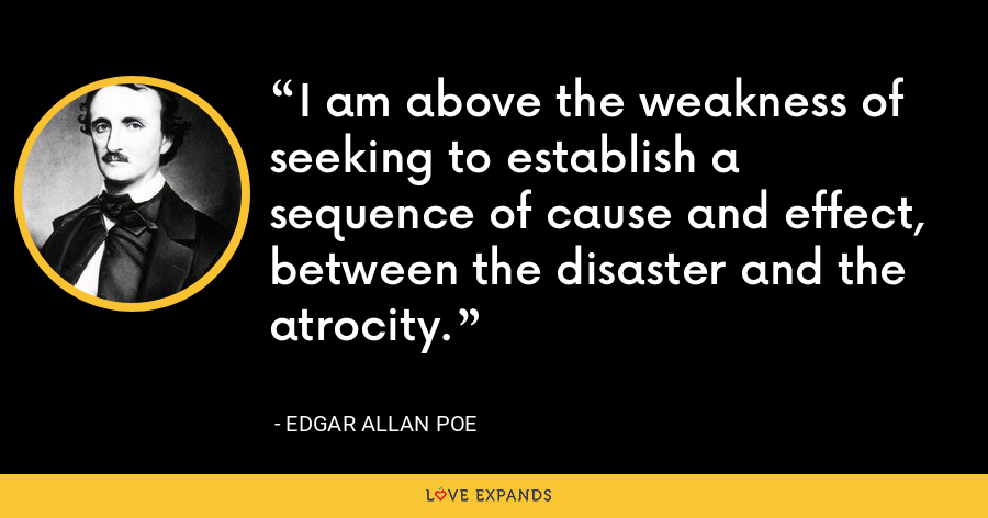 I am above the weakness of seeking to establish a sequence of cause and effect, between the disaster and the atrocity. - Edgar Allan Poe