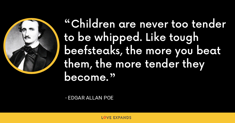 Children are never too tender to be whipped. Like tough beefsteaks, the more you beat them, the more tender they become. - Edgar Allan Poe