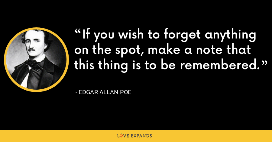 If you wish to forget anything on the spot, make a note that this thing is to be remembered. - Edgar Allan Poe