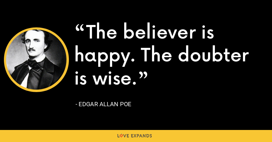 The believer is happy. The doubter is wise. - Edgar Allan Poe