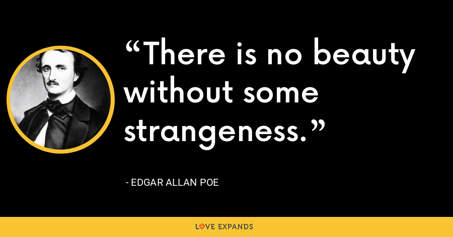 There is no beauty without some strangeness. - Edgar Allan Poe