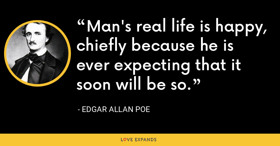 Man's real life is happy, chiefly because he is ever expecting that it soon will be so. - Edgar Allan Poe