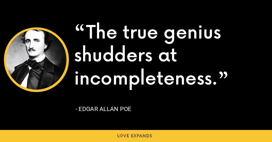 The true genius shudders at incompleteness. - Edgar Allan Poe