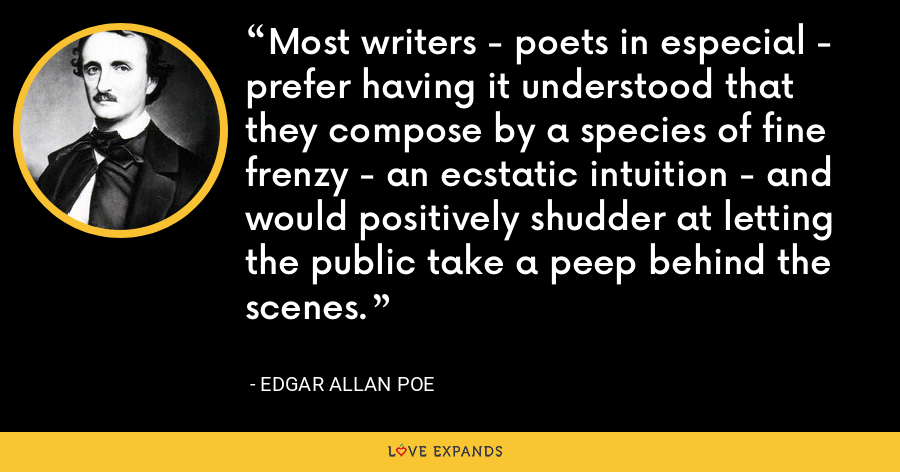 Most writers - poets in especial - prefer having it understood that they compose by a species of fine frenzy - an ecstatic intuition - and would positively shudder at letting the public take a peep behind the scenes. - Edgar Allan Poe