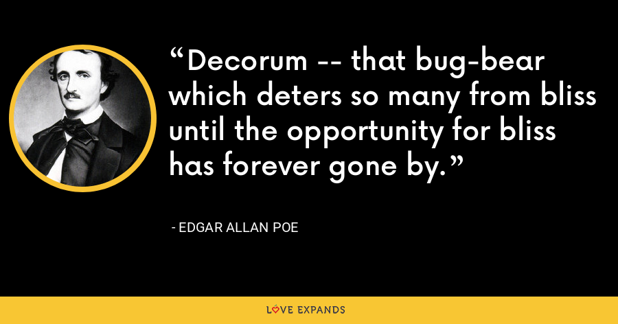 Decorum -- that bug-bear which deters so many from bliss until the opportunity for bliss has forever gone by. - Edgar Allan Poe