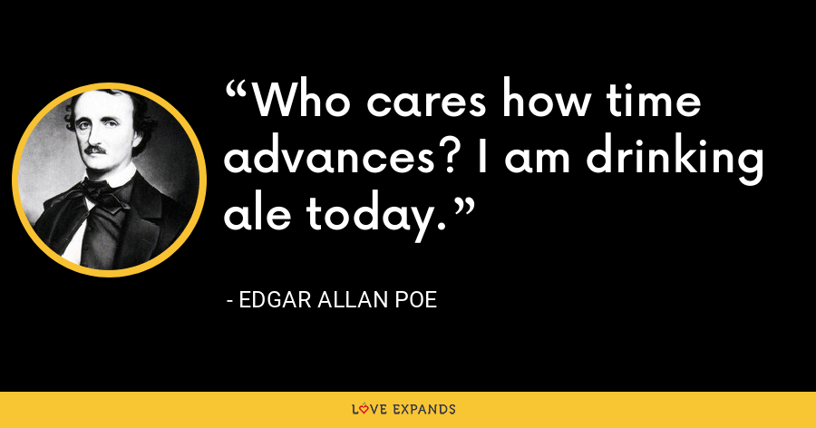 Who cares how time advances? I am drinking ale today. - Edgar Allan Poe