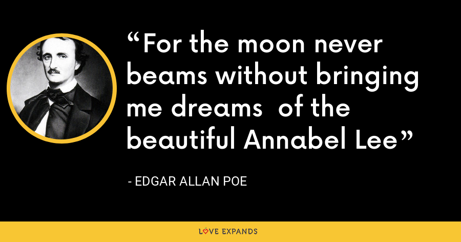 For the moon never beams without bringing me dreams  of the beautiful Annabel Lee - Edgar Allan Poe