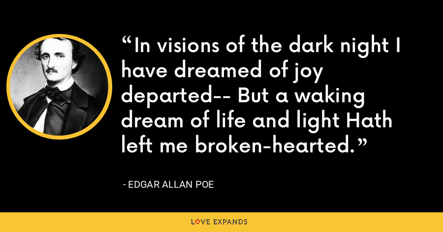 In visions of the dark night I have dreamed of joy departed-- But a waking dream of life and light Hath left me broken-hearted. - Edgar Allan Poe