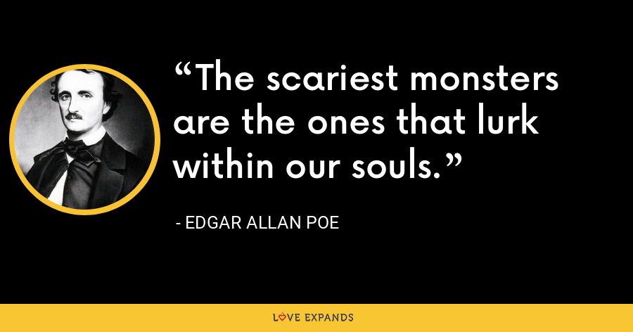The scariest monsters are the ones that lurk within our souls. - Edgar Allan Poe