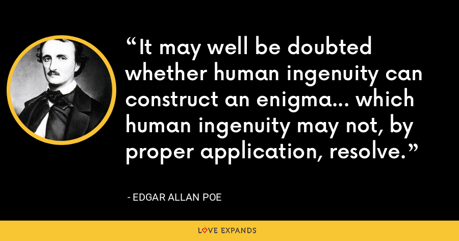 It may well be doubted whether human ingenuity can construct an enigma... which human ingenuity may not, by proper application, resolve. - Edgar Allan Poe