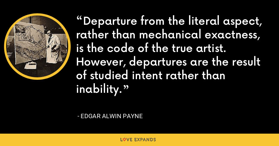 Departure from the literal aspect, rather than mechanical exactness, is the code of the true artist. However, departures are the result of studied intent rather than inability. - Edgar Alwin Payne