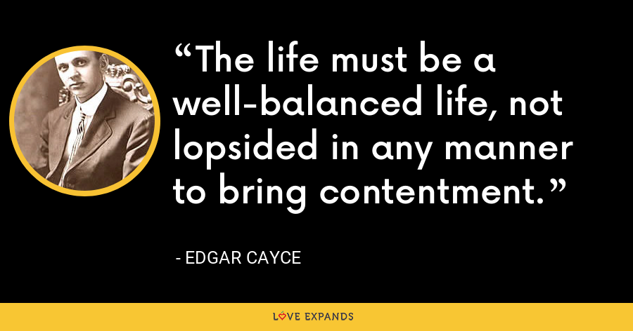 The life must be a well-balanced life, not lopsided in any manner to bring contentment. - Edgar Cayce