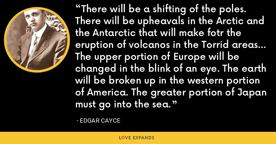 There will be a shifting of the poles. There will be upheavals in the Arctic and the Antarctic that will make fotr the eruption of volcanos in the Torrid areas... The upper portion of Europe will be changed in the blink of an eye. The earth will be broken up in the western portion of America. The greater portion of Japan must go into the sea. - Edgar Cayce