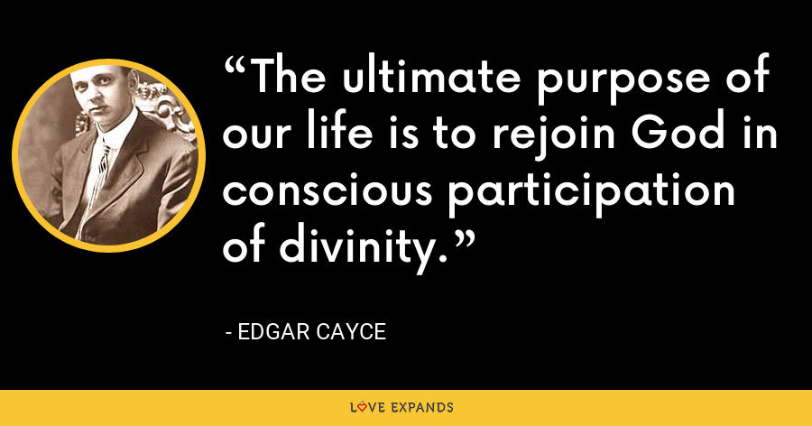 The ultimate purpose of our life is to rejoin God in conscious participation of divinity. - Edgar Cayce