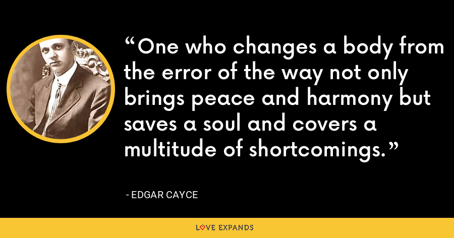 One who changes a body from the error of the way not only brings peace and harmony but saves a soul and covers a multitude of shortcomings. - Edgar Cayce