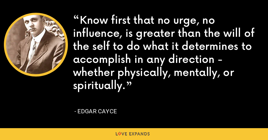 Know first that no urge, no influence, is greater than the will of the self to do what it determines to accomplish in any direction - whether physically, mentally, or spiritually. - Edgar Cayce