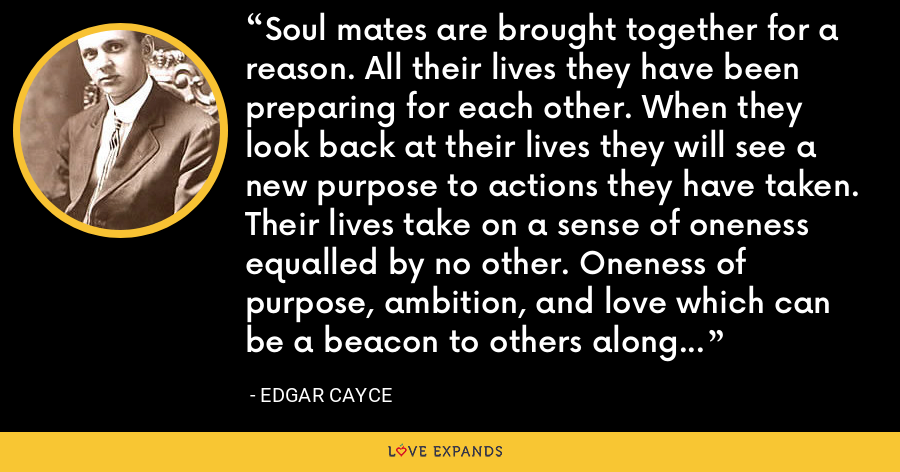 Soul mates are brought together for a reason. All their lives they have been preparing for each other. When they look back at their lives they will see a new purpose to actions they have taken. Their lives take on a sense of oneness equalled by no other. Oneness of purpose, ambition, and love which can be a beacon to others along their spiritual paths. - Edgar Cayce