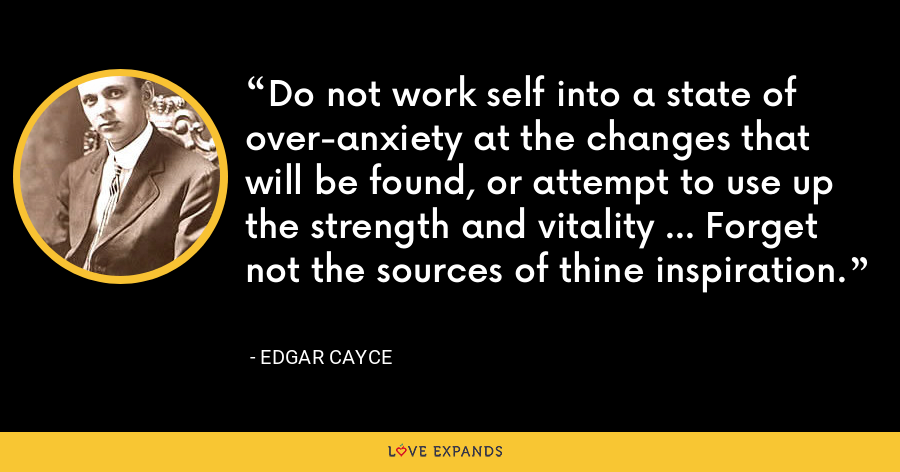 Do not work self into a state of over-anxiety at the changes that will be found, or attempt to use up the strength and vitality ... Forget not the sources of thine inspiration. - Edgar Cayce