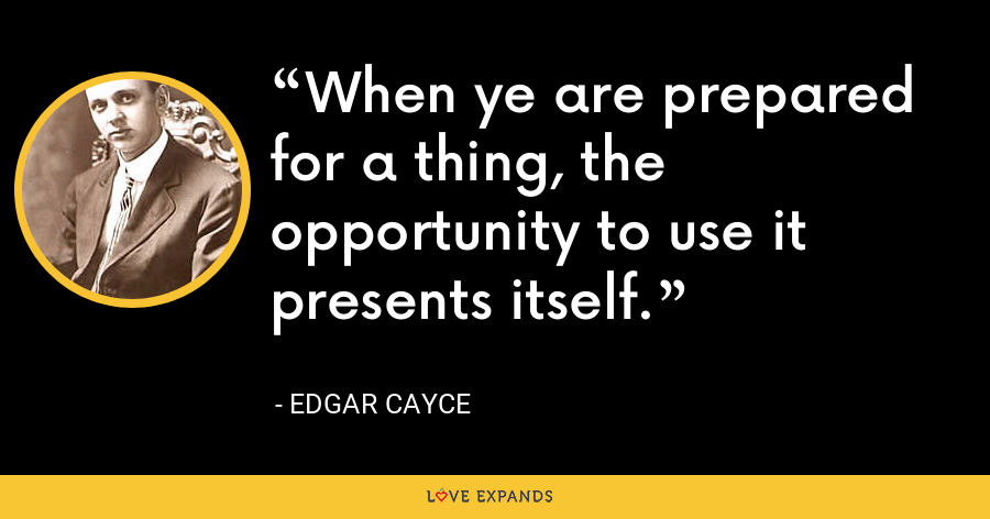 When ye are prepared for a thing, the opportunity to use it presents itself. - Edgar Cayce