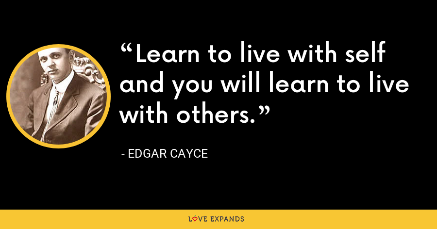 Learn to live with self and you will learn to live with others. - Edgar Cayce