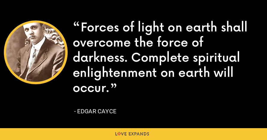 Forces of light on earth shall overcome the force of darkness. Complete spiritual enlightenment on earth will occur. - Edgar Cayce