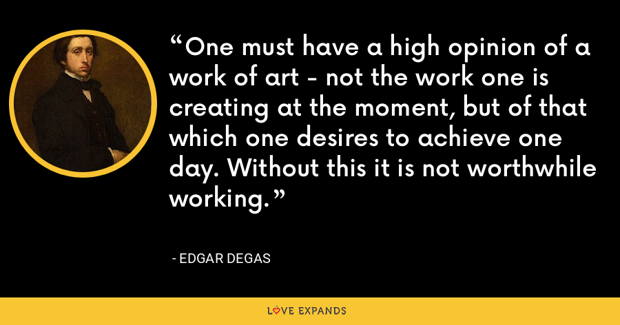 One must have a high opinion of a work of art - not the work one is creating at the moment, but of that which one desires to achieve one day. Without this it is not worthwhile working. - Edgar Degas