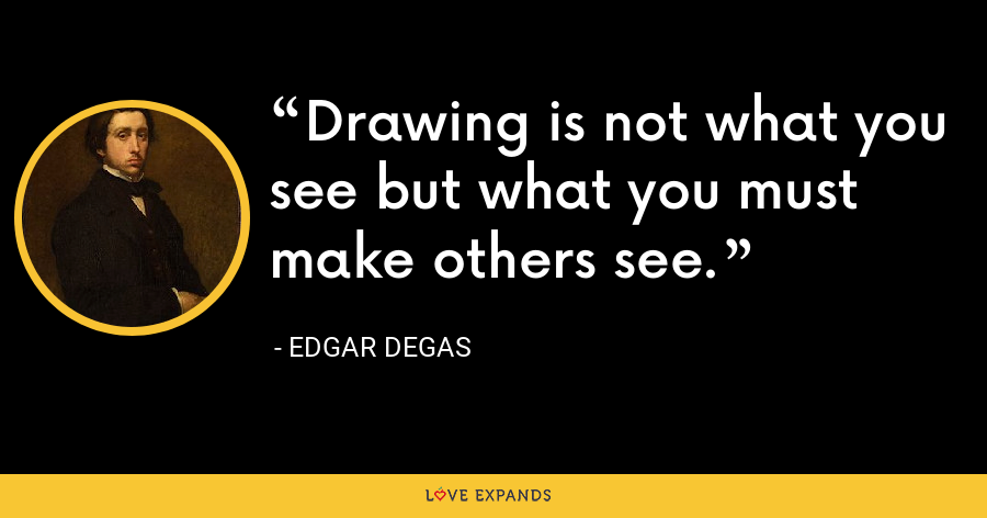 Drawing is not what you see but what you must make others see. - Edgar Degas