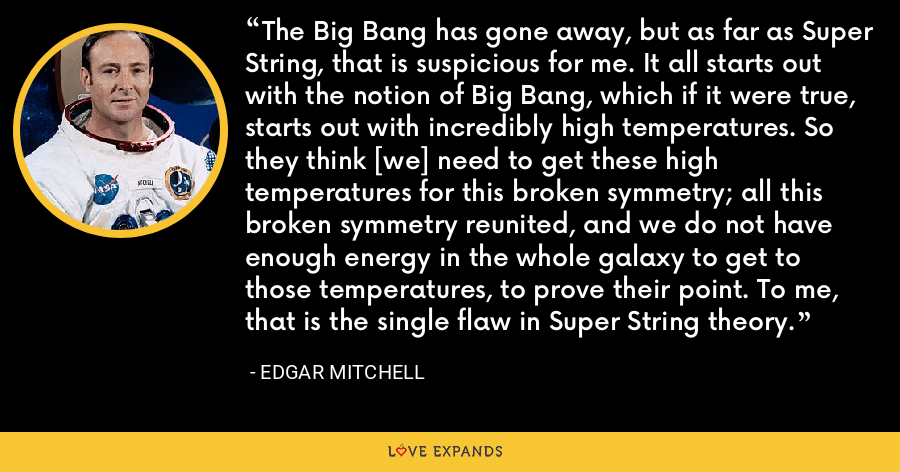 The Big Bang has gone away, but as far as Super String, that is suspicious for me. It all starts out with the notion of Big Bang, which if it were true, starts out with incredibly high temperatures. So they think [we] need to get these high temperatures for this broken symmetry; all this broken symmetry reunited, and we do not have enough energy in the whole galaxy to get to those temperatures, to prove their point. To me, that is the single flaw in Super String theory. - Edgar Mitchell