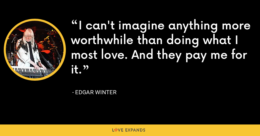 I can't imagine anything more worthwhile than doing what I most love. And they pay me for it. - Edgar Winter