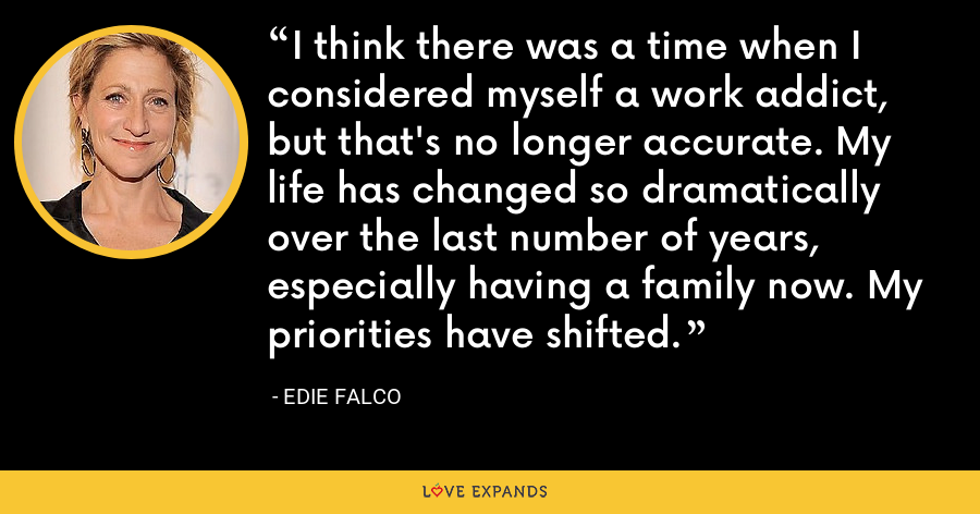 I think there was a time when I considered myself a work addict, but that's no longer accurate. My life has changed so dramatically over the last number of years, especially having a family now. My priorities have shifted. - Edie Falco