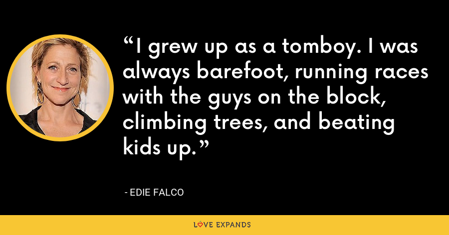 I grew up as a tomboy. I was always barefoot, running races with the guys on the block, climbing trees, and beating kids up. - Edie Falco