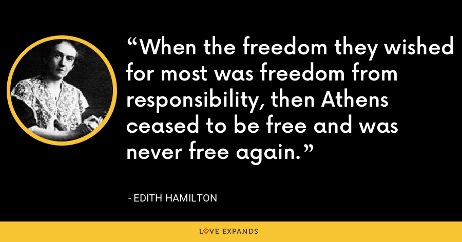 When the freedom they wished for most was freedom from responsibility, then Athens ceased to be free and was never free again. - Edith Hamilton
