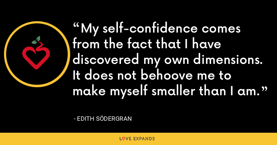 My self-confidence comes from the fact that I have discovered my own dimensions. It does not behoove me to make myself smaller than I am. - Edith Södergran