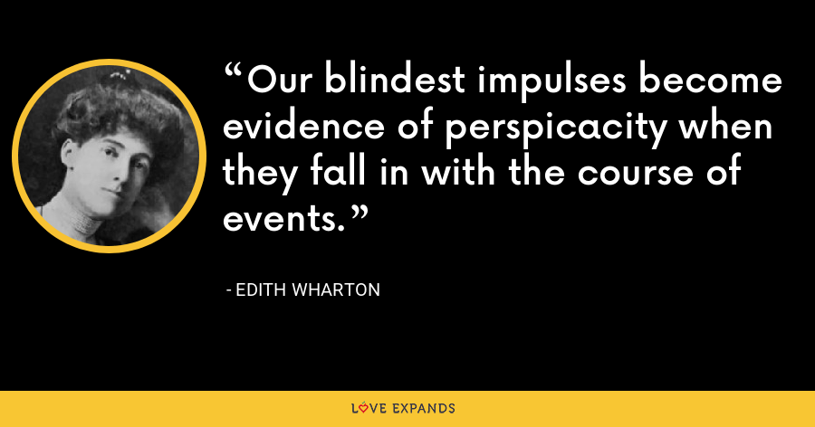 Our blindest impulses become evidence of perspicacity when they fall in with the course of events. - Edith Wharton