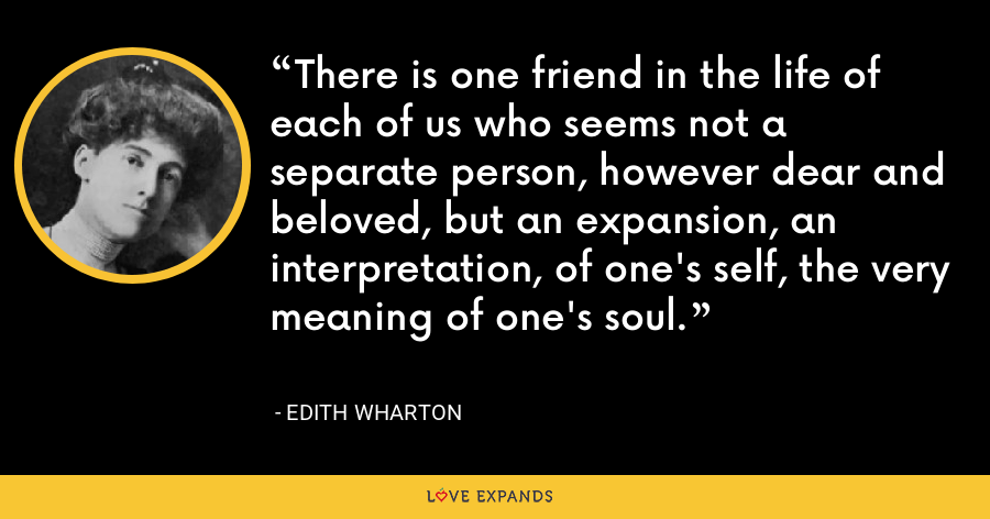 There is one friend in the life of each of us who seems not a separate person, however dear and beloved, but an expansion, an interpretation, of one's self, the very meaning of one's soul. - Edith Wharton