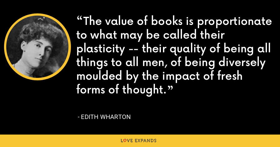The value of books is proportionate to what may be called their plasticity -- their quality of being all things to all men, of being diversely moulded by the impact of fresh forms of thought. - Edith Wharton