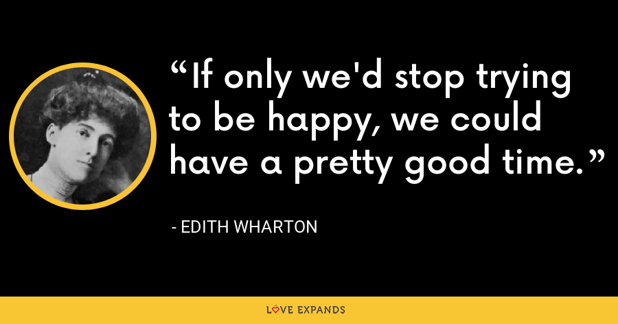 If only we'd stop trying to be happy, we could have a pretty good time. - Edith Wharton
