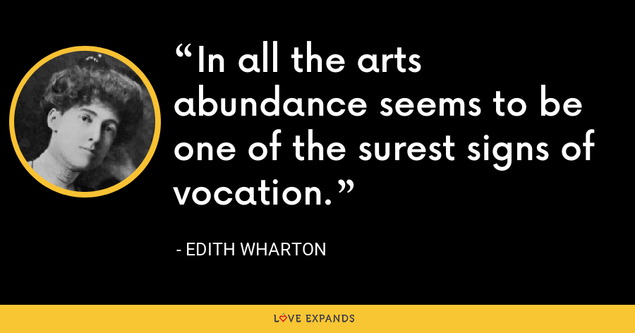 In all the arts abundance seems to be one of the surest signs of vocation. - Edith Wharton