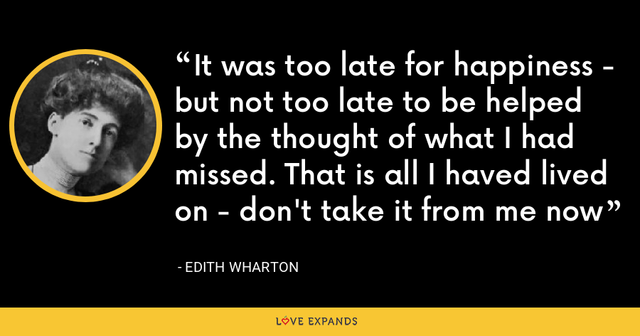 It was too late for happiness - but not too late to be helped by the thought of what I had missed. That is all I haved lived on - don't take it from me now - Edith Wharton