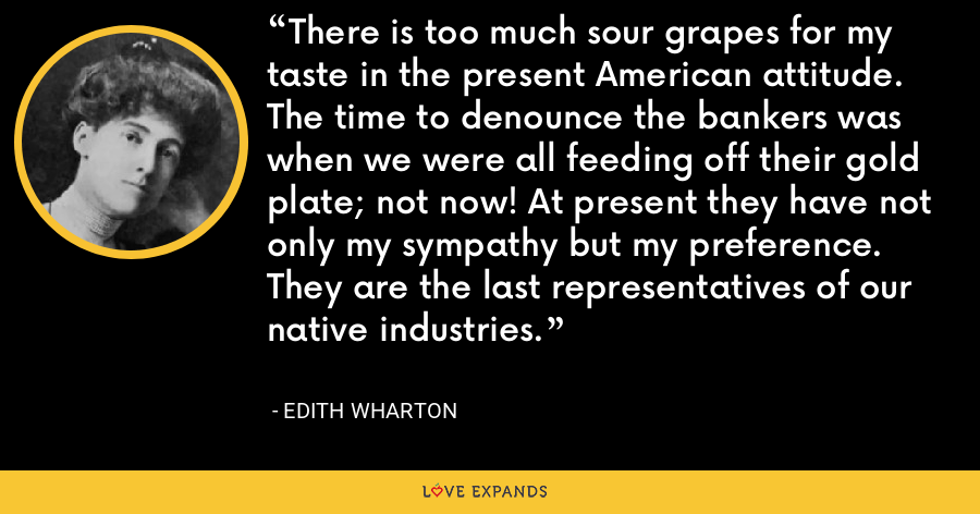 There is too much sour grapes for my taste in the present American attitude. The time to denounce the bankers was when we were all feeding off their gold plate; not now! At present they have not only my sympathy but my preference. They are the last representatives of our native industries. - Edith Wharton