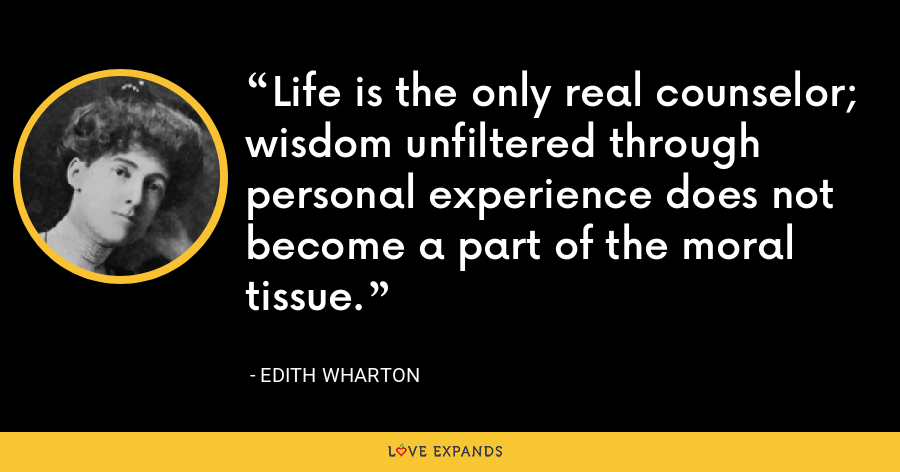 Life is the only real counselor; wisdom unfiltered through personal experience does not become a part of the moral tissue. - Edith Wharton