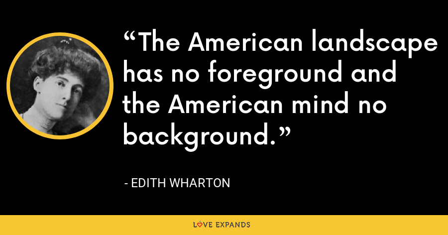 The American landscape has no foreground and the American mind no background. - Edith Wharton