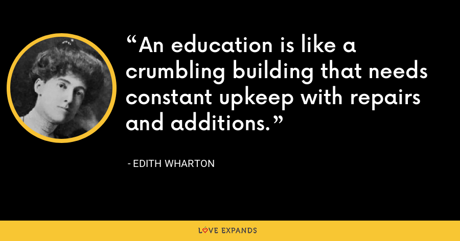 An education is like a crumbling building that needs constant upkeep with repairs and additions. - Edith Wharton
