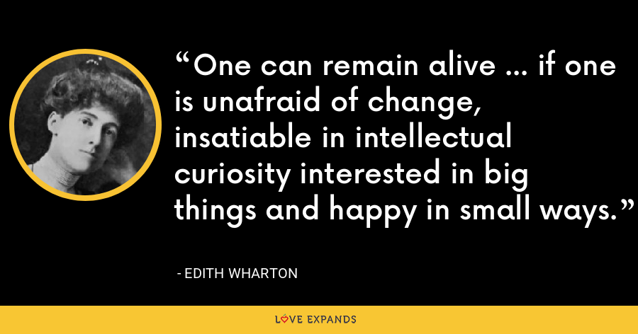 One can remain alive ... if one is unafraid of change, insatiable in intellectual curiosity interested in big things and happy in small ways. - Edith Wharton