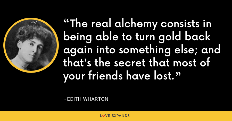 The real alchemy consists in being able to turn gold back again into something else; and that's the secret that most of your friends have lost. - Edith Wharton