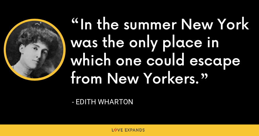 In the summer New York was the only place in which one could escape from New Yorkers. - Edith Wharton