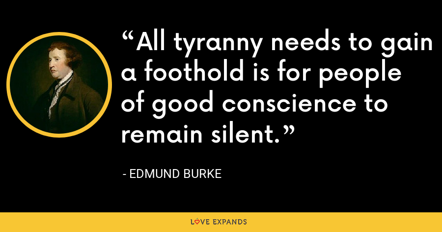 All tyranny needs to gain a foothold is for people of good conscience to remain silent. - Edmund Burke