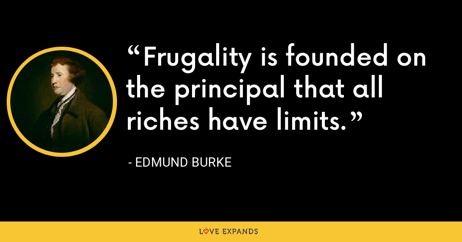 Frugality is founded on the principal that all riches have limits. - Edmund Burke