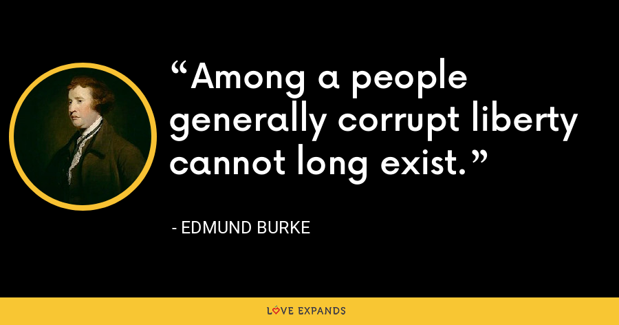Among a people generally corrupt liberty cannot long exist. - Edmund Burke